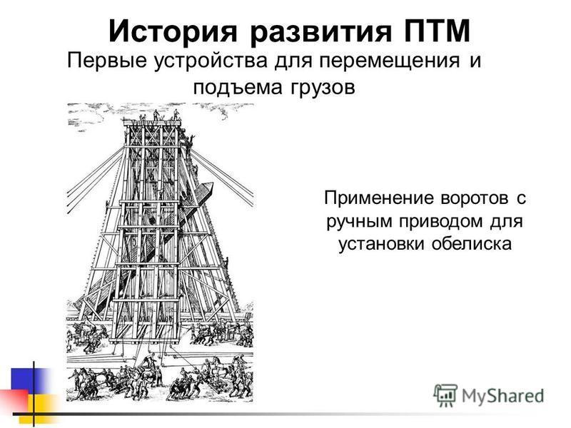 Первые устройства для перемещения и подъема грузов История развития ПТМ Применение воротов с ручным приводом для установки обелиска