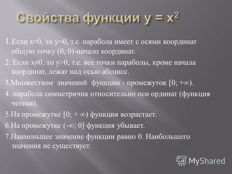 1. Если х =0, то у =0, т. е. парабола имеет с осями координат общую точку (0; 0)- начало координат. 2. Если х 0, то у >0, т. е. все точки параболы, кроме начала координат, лежат над осью абсцисс. 3. Множеством значений функции - промежуток [0; +). 4.