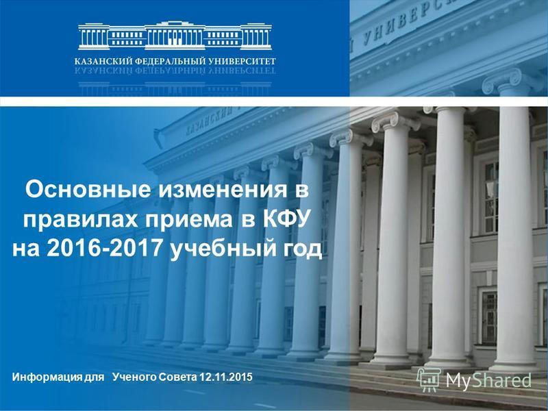 Основные изменения в правилах приема в КФУ на 2016-2017 учебный год Информация для Ученого Совета 12.11.2015
