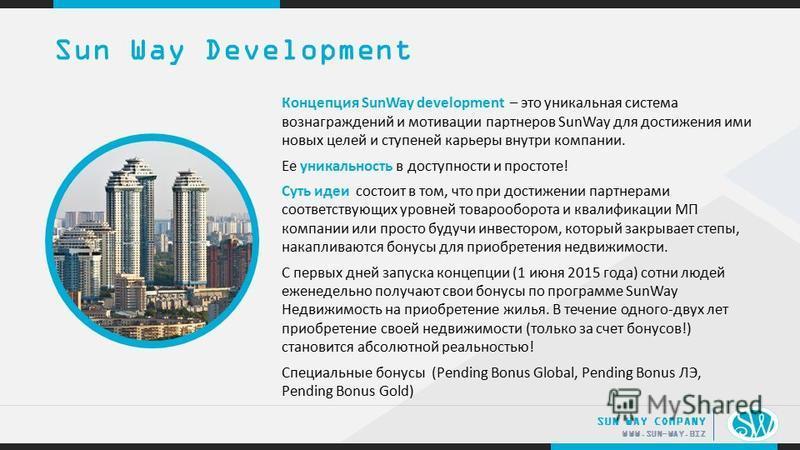 .. WWW.SUN-WAY.BIZ SUN WAY COMPANY Концепция SunWay development – это уникальная система вознаграждений и мотивации партнеров SunWay для достижения ими новых целей и ступеней карьеры внутри компании. Ее уникальность в доступности и простоте! Суть иде