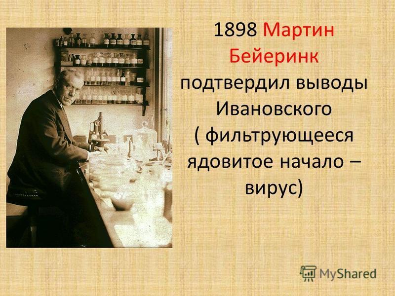 1898 Мартин Бейеринк подтвердил выводы Ивановского ( фильтрующееся ядовитое начало – вирус)