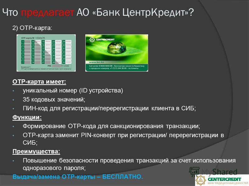 2) ОТР-карта: ОТР-карта имеет: уникальный номер (ID устройства) 35 кодовых значений; ПИН-код для регистрации/перерегистрации клиента в СИБ; Функции: Формирование ОТР-кода для санкционирования транзакции; ОТР-карта заменит PIN-конверт при регистрации/