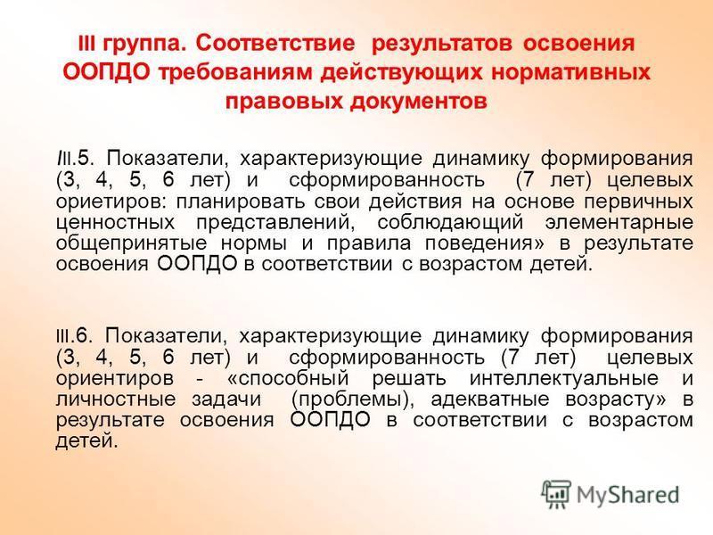 III группа. Соответствие результатов освоения ООПДО требованиям действующих нормативных правовых документов I II.5. Показатели, характеризующие динамику формирования (3, 4, 5, 6 лет) и сформированность (7 лет) целевых ориетиров: планировать свои дейс