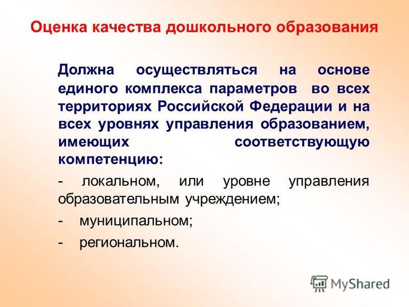 Оценка качества дошкольного образования Должна осуществляться на основе единого комплекса параметров во всех территориях Российской Федерации и на всех уровнях управления образованием, имеющих соответствующую компетенцию: - локальном, или уровне упра