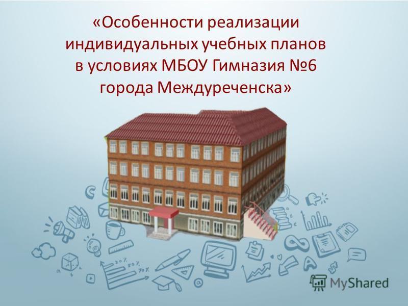 « Особенности реализации индивидуальных учебных планов в условиях МБОУ Гимназия 6 города Междуреченска »