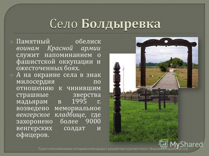 Памятный обелиск воинам Красной армии служит напоминанием о фашистской оккупации и ожесточенных боях. А на окраине села в знак милосердия по отношению к чинившим страшные зверства мадьярам в 1995 г. возведено мемориальное венгерское кладбище, где зах
