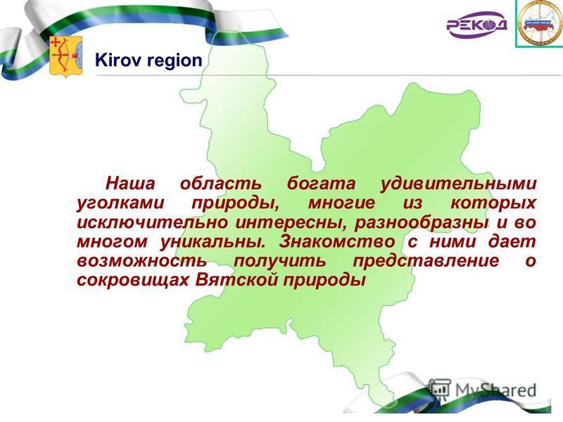 Kirov region Наша область богата удивительными уголками природы, многие из которых исключительно интересны, разнообразны и во многом уникальны. Знакомство с ними дает возможность получить представление о сокровищах Вятской природы