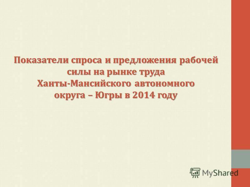 Показатели спроса и предложения рабочей силы на рынке труда Ханты-Мансийского автономного округа – Югры в 2014 году