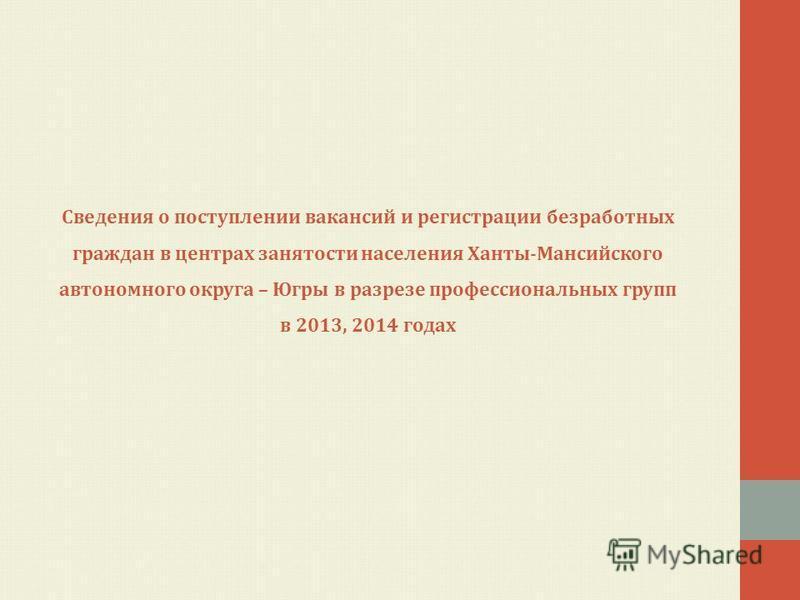 Сведения о поступлении вакансий и регистрации безработных граждан в центрах занятости населения Ханты-Мансийского автономного округа – Югры в разрезе профессиональных групп в 2013, 2014 годах