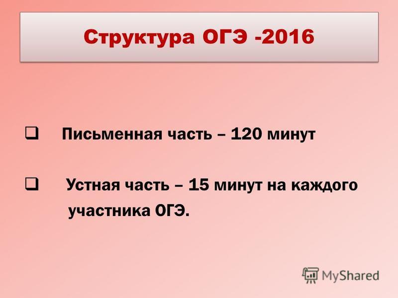 Структура ОГЭ -2016 Письменная часть – 120 минут Устная часть – 15 минут на каждого участника ОГЭ.