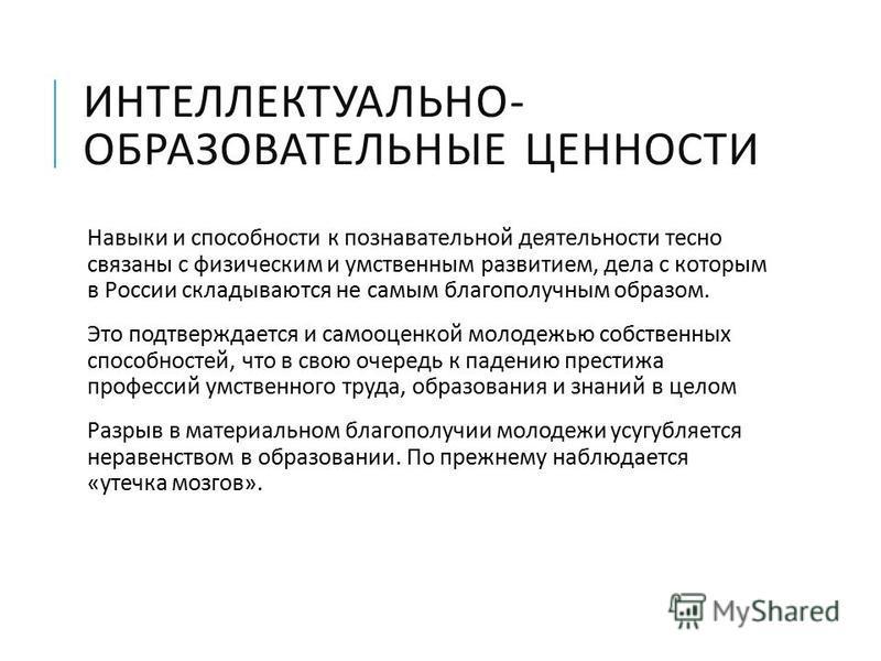ИНТЕЛЛЕКТУАЛЬНО - ОБРАЗОВАТЕЛЬНЫЕ ЦЕННОСТИ Навыки и способности к познавательной деятельности тесно связаны с физическим и умственным развитием, дела с которым в России складываются не самым благополучным образом. Это подтверждается и самооценкой мол