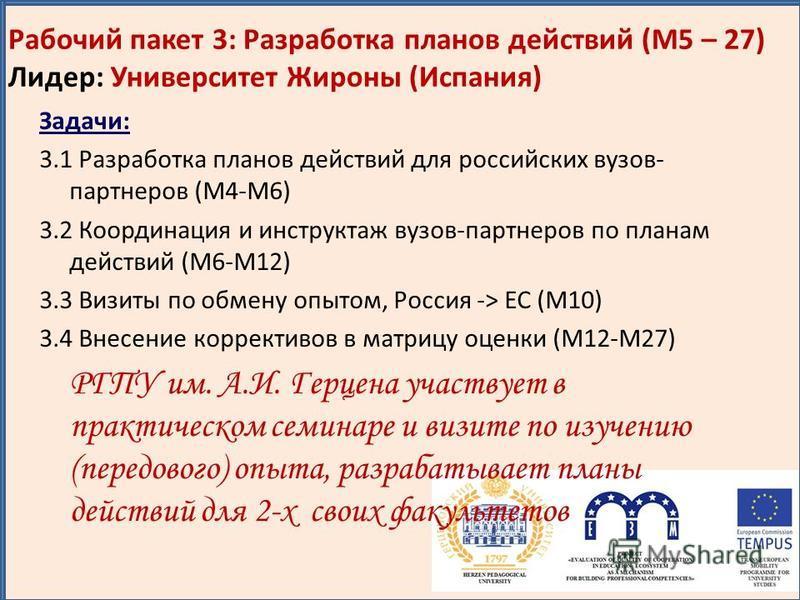 Рабочий пакет 3: Разработка планов действий (M5 – 27) Лидер: Университет Жироны (Испания) Задачи: 3.1 Разработка планов действий для российских вузов- партнеров (M4-M6) 3.2 Координация и инструктаж вузов-партнеров по планам действий (M6-M12) 3.3 Визи