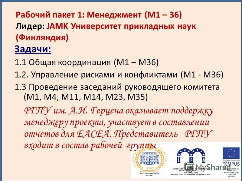 Задачи: 1.1 Общая координация (M1 – M36) 1.2. Управление рисками и конфликтами (M1 - M36) 1.3 Проведение заседаний руководящего комитета (M1, M4, M11, M14, M23, M35) РГПУ им. А.И. Герцена оказывает поддержку менеджеру проекта, участвует в составлении