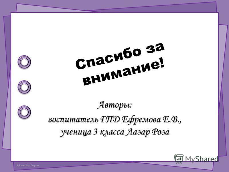© Фокина Лидия Петровна Спасибо за внимание! Авторы: воспитатель ГПД Ефремова Е.В., ученица 3 класса Лазар Роза