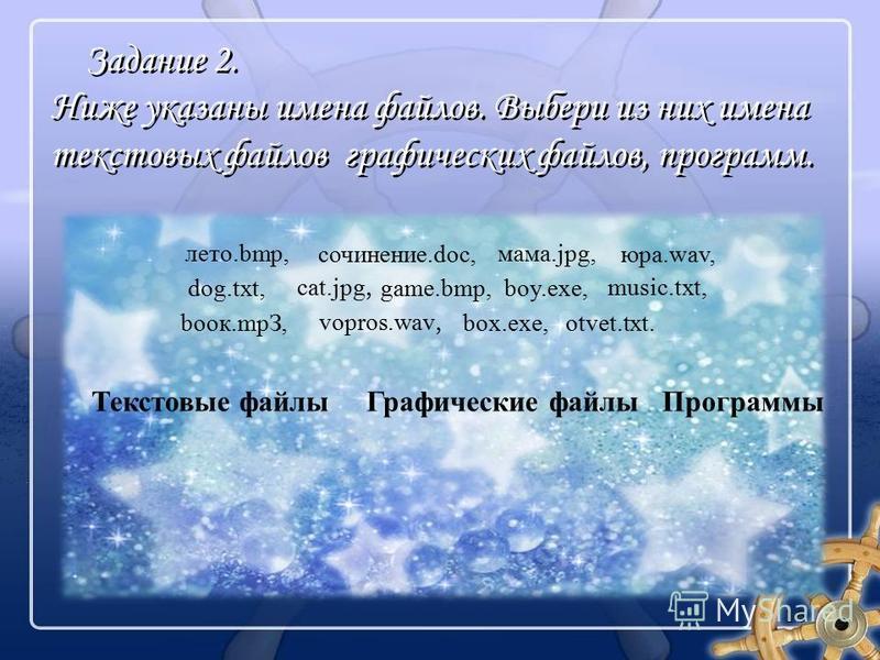 Задание 2. Ниже указаны имена файлов. Выбери из них имена текстовых файлов графических файлов, программ. лето.bmp, сочинение.doc, мама.jpg, юра.wav, dog.txt, cat.jpg, boy.exe, music.txt, bоок.mpЗ,box.exe, game.bmp, vopros.wav, otvet.txt. Текстовые фа