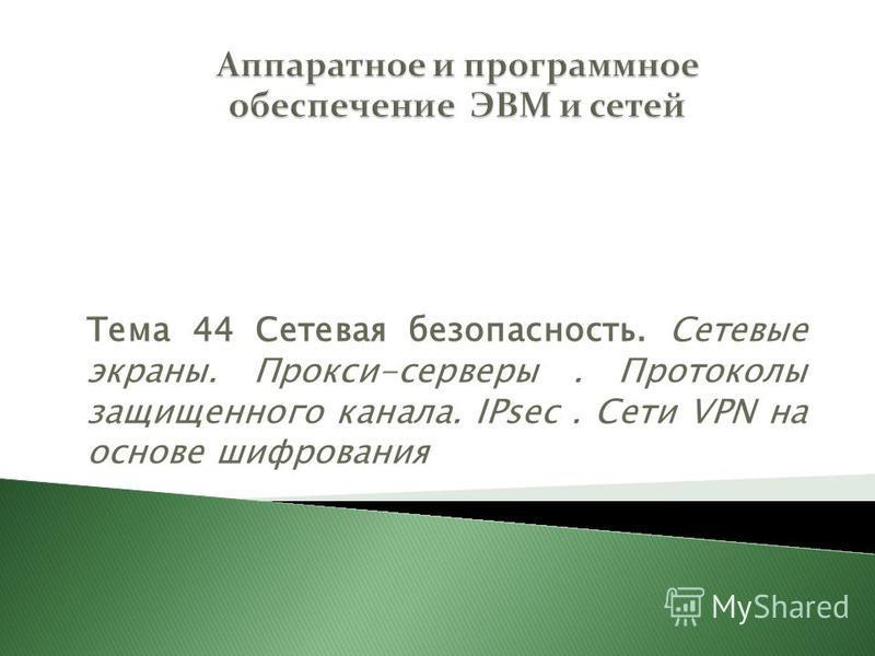 Тема 44 Сетевая безопасность. Сетевые экраны. Прокси-серверы. Протоколы защищенного канала. IPsec. Сети VPN на основе шифрования Раздел 6 Технологии глобальных сетей