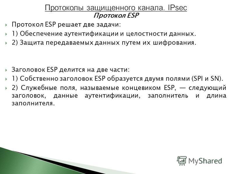 Протокол ESP Протокол ESP решает две задачи: 1) Обеспечение аутентификации и целостности данных. 2) Защита передаваемых данных путем их шифрования. Заголовок ESP делится на две части: 1) Собственно заголовок ESP образуется двумя полями (SPI и SN). 2)