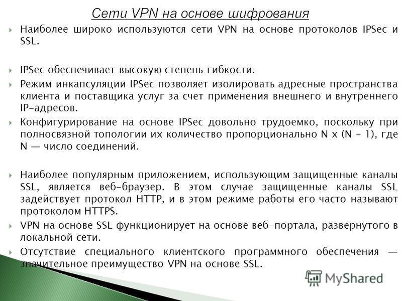Наиболее широко используются сети VPN на основе протоколов IPSec и SSL. IPSec обеспечивает высокую степень гибкости. Режим инкапсуляции IPSec позволяет изолировать адресные пространства клиента и поставщика услуг за счет применения внешнего и внутрен