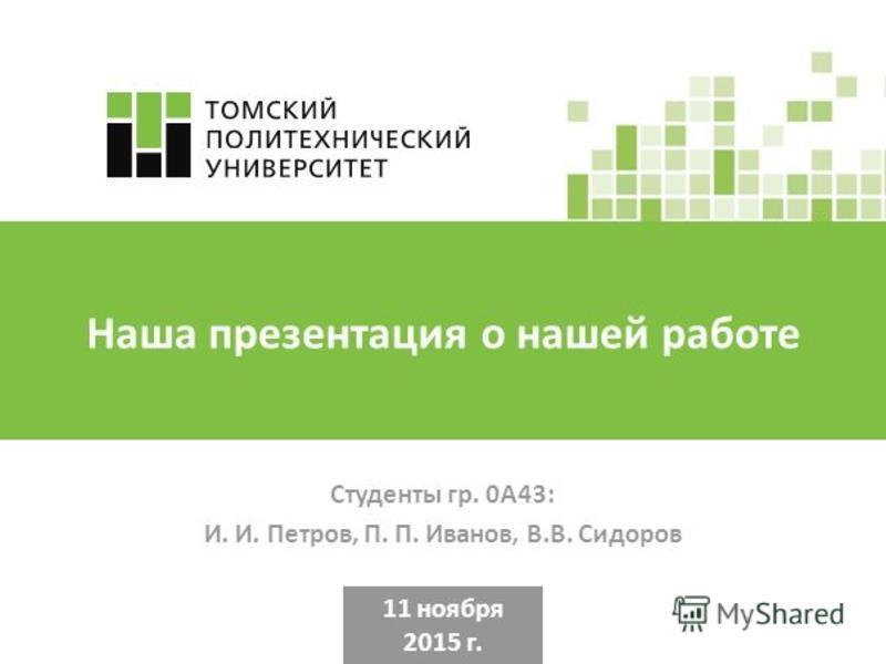 Наша презентация о нашей работе Студенты гр. 0А43: И. И. Петров, П. П. Иванов, В.В. Сидоров 11 ноября 2015 г.