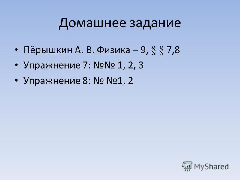 Домашнее задание Пёрышкин А. В. Физика – 9, § § 7,8 Упражнение 7: 1, 2, 3 Упражнение 8: 1, 2