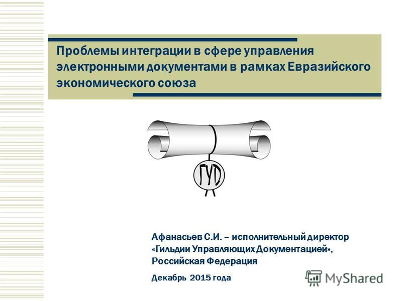 Афанасьев С.И. – исполнительный директор «Гильдии Управляющих Документацией», Российская Федерация Декабрь 2015 года Проблемы интеграции в сфере управления электронными документами в рамках Евразийского экономического союза