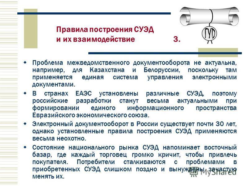 Проблема межведомственного документооборота не актуальна, например, для Казахстана и Белоруссии, поскольку там применяется единая система управления электронными документами. В странах ЕАЭС установлены различные СУЭД, поэтому российские разработки ст