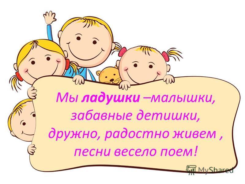 Мы ладушки –малышки, забавные детишки, дружно, радостно живем, песни весело поем!