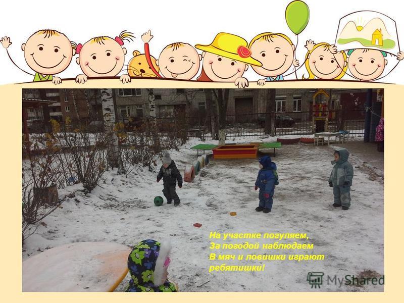 На участке погуляем, За погодой наблюдаем В мяч и ловушки играют ребятишки!