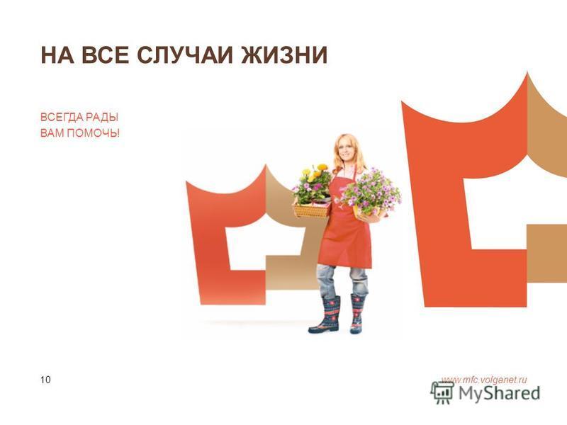 НА ВСЕ СЛУЧАИ ЖИЗНИ www.mfc.volganet.ru 10 ВСЕГДА РАДЫ ВАМ ПОМОЧЬ!
