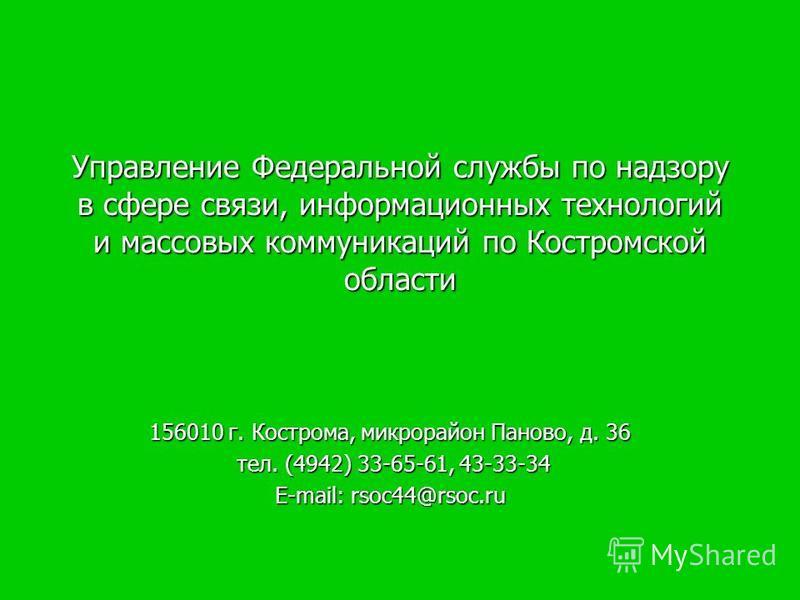 Управление Федеральной службы по надзору в сфере связи, информационных технологий и массовых коммуникаций по Костромской области 156010 г. Кострома, микрорайон Паново, д. 36 тел. (4942) 33-65-61, 43-33-34 тел. (4942) 33-65-61, 43-33-34 E-mail: rsoc44