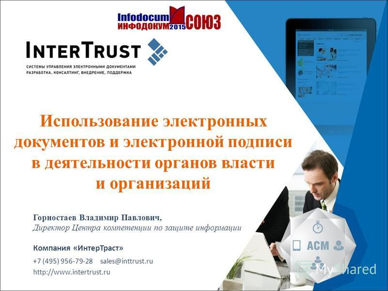 Компания «Интер Траст» +7 (495) 956-79-28 sales@inttrust.ru http://www.intertrust.ru Использование электронных документов и электронной подписи в деятельности органов власти и организаций Горностаев Владимир Павлович, Директор Центра компетенции по з
