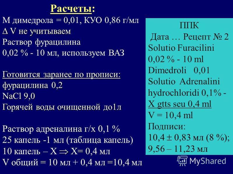 Расчеты: M димедрола = 0,01, КУО 0,86 г/мл V не учитываем V не учитываем Раствор фурацилина 0,02 % - 10 мл, используем ВАЗ Готовится заранее по прописи: фурацилина 0,2 NaCl 9,0 Горячей воды очищенной до 1 л Раствор адреналина г/х 0,1 % 25 капель -1 м