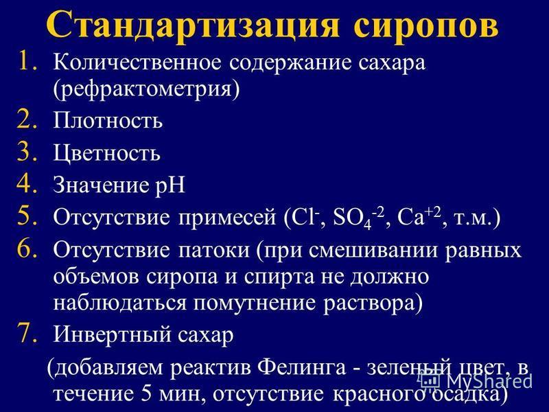 Стандартизация сиропов 1. 1. Количественное содержание сахара (рефрактометрия) 2. 2. Плотность 3. 3. Цветность 4. 4. Значение рН 5. 5. Отсутствие примесей (Сl -, SO 4 -2, Ca +2, т.м.) 6. 6. Отсутствие патоки (при смешивании равных объемов сиропа и сп