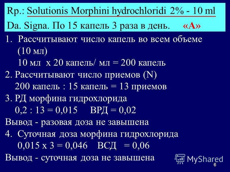 6 Rp.: Solutionis Morphini hydrochloridi 2% - 10 ml Da. Signa. По 15 капель 3 раза в день. «А» 1. 1. Рассчитывают число капель во всем объеме (10 мл) 10 мл х 20 капель/ мл = 200 капель 2. Рассчитывают число приемов (N) 200 капель : 15 капель = 13 при