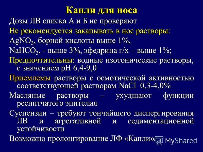 Капли для носа Дозы ЛВ списка А и Б не проверяют Не рекомендуется закапывать в нос растворы: AgNO 3, борной кислоты выше 1%, NaHCO 3, - выше 3%, эфедрина г/х – выше 1%; Предпочтительны: водные изотонические растворы, с значением рН 6,4-9,0 Приемлемы