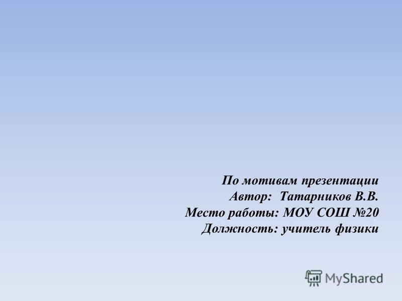 По мотивам презентации Автор: Татарников В.В. Место работы: МОУ СОШ 20 Должность: учитель физики