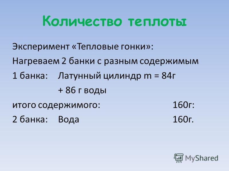 Количество теплоты Эксперимент «Тепловые гонки»: Нагреваем 2 банки с разным содержимым 1 банка: Латунный цилиндр m = 84 г + 86 г воды итого содержимого: 160 г: 2 банка:Вода 160 г.