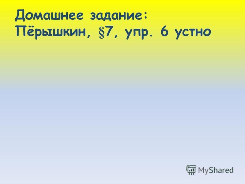 Домашнее задание: Пёрышкин, §7, упр. 6 устно