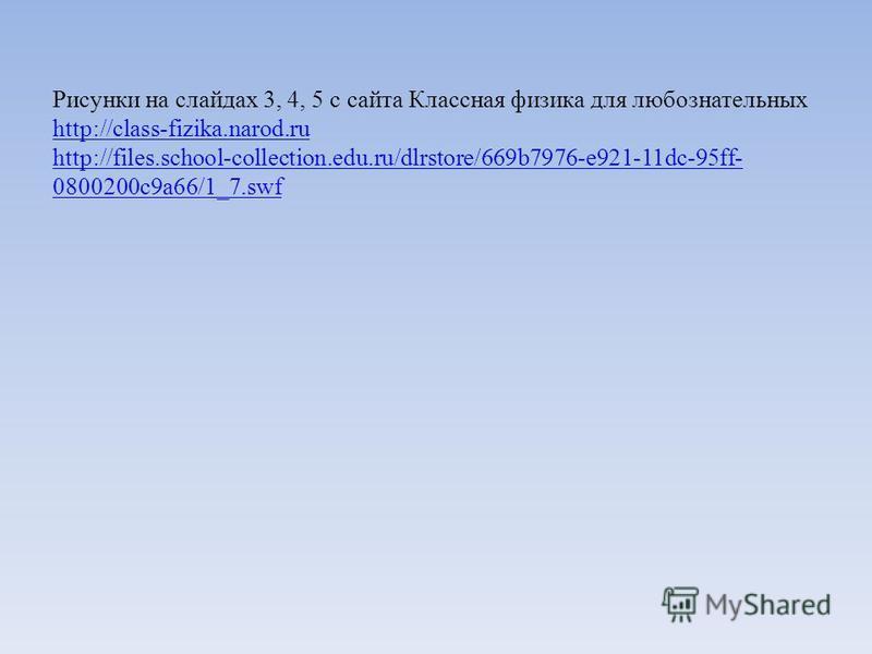 Рисунки на слайдах 3, 4, 5 с сайта Классная физика для любознательных http://class-fizika.narod.ru http://files.school-collection.edu.ru/dlrstore/669b7976-e921-11dc-95ff- 0800200c9a66/1_7. swf http://class-fizika.narod.ru http://files.school-collecti