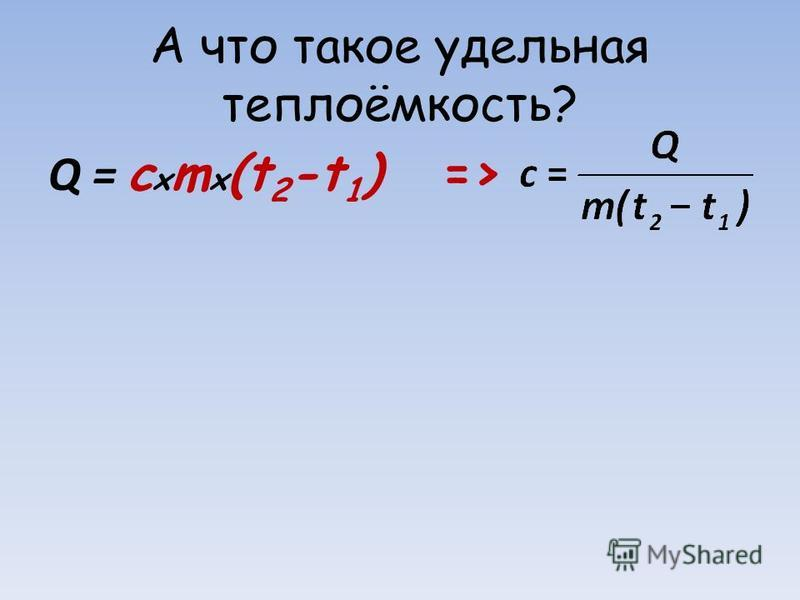 А что такое удельная теплоёмкость? Q = c x m x (t 2 -t 1 ) =>