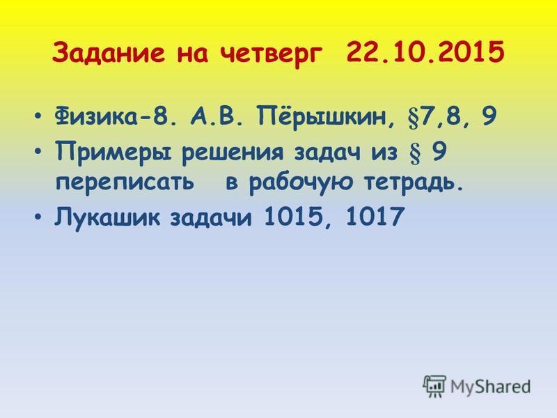Задание на четверг 22.10.2015 Физика-8. А.В. Пёрышкин, §7,8, 9 Примеры решения задач из § 9 переписать в рабочую тетрадь. Лукашик задачи 1015, 1017