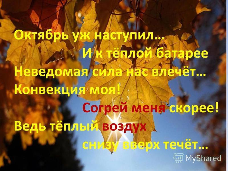 Октябрь уж наступил… И к тёплой батарее Неведомая сила нас влечёт… Конвекция моя! Согрей меня скорее! Ведь тёплый воздух снизу вверх течёт…