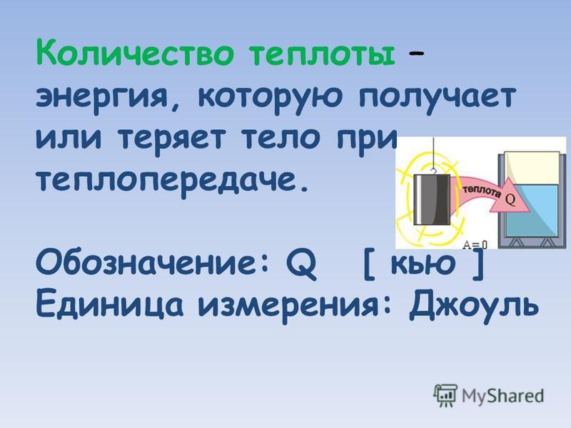 Количество теплоты – энергия, которую получает или теряет тело при теплопередаче. Обозначение: Q [ кью ] Единица измерения: Джоуль