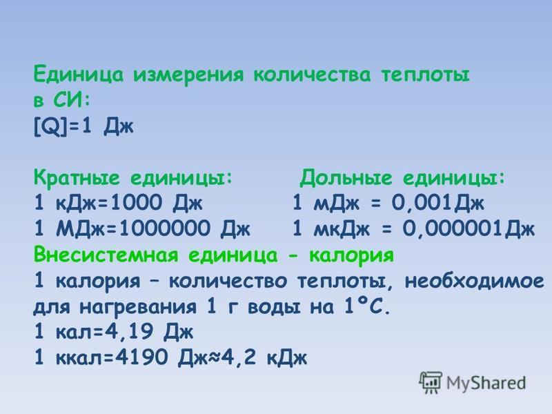 Единица измерения количества теплоты в СИ: [Q]=1 Дж Кратные единицы: Дольные единицы: 1 к Дж=1000 Дж 1 м Дж = 0,001Дж 1 МДж=1000000 Дж 1 мк Дж = 0,000001Дж Внесистемная единица - калория 1 калория – количество теплоты, необходимое для нагревания 1 г