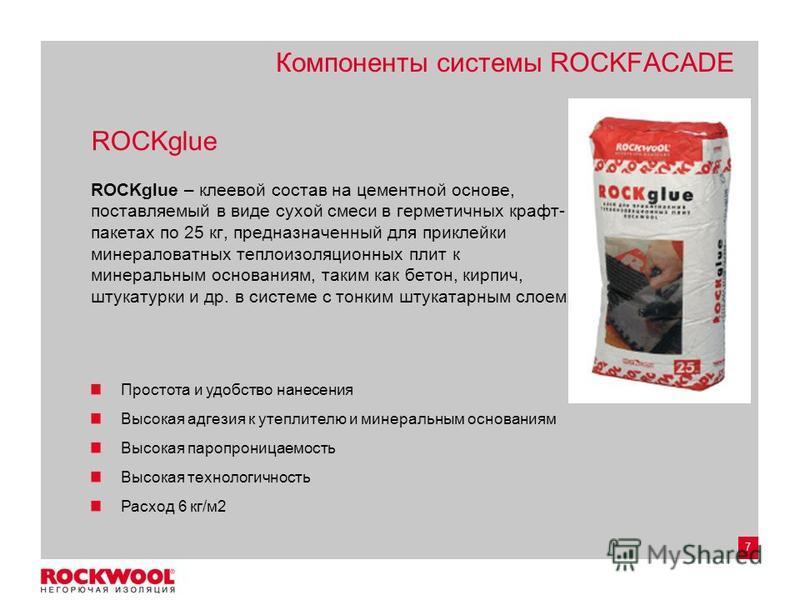 7 Компоненты системы ROCKFACADE ROCKglue ROCKglue – клеевой состав на цементной основе, поставляемый в виде сухой смеси в герметичных крафт- пакетах по 25 кг, предназначенный для приклейки минераловатных теплоизоляционных плит к минеральным основания