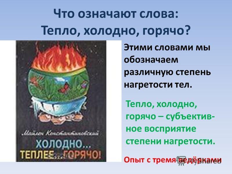 Что означают слова: Тепло, холодно, горячо? Этими словами мы обозначаем различную степень нагретости тел. Тепло, холодно, горячо – субъективное восприятие степени нагретости. Опыт с тремя ведёрками