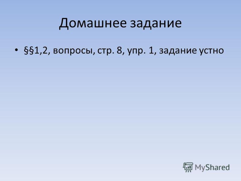 Домашнее задание §§1,2, вопросы, стр. 8, упр. 1, задание устно