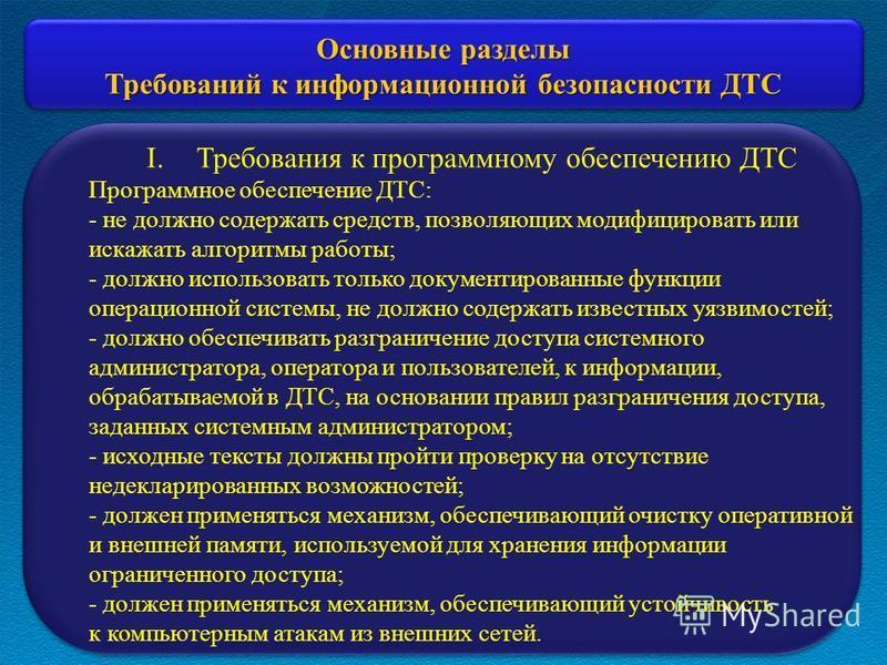 Основные разделы Требований к информационной безопасности ДТС I.Требования к программному обеспечению ДТС Программное обеспечение ДТС: - не должно содержать средств, позволяющих модифицировать или искажать алгоритмы работы; - должно использовать толь