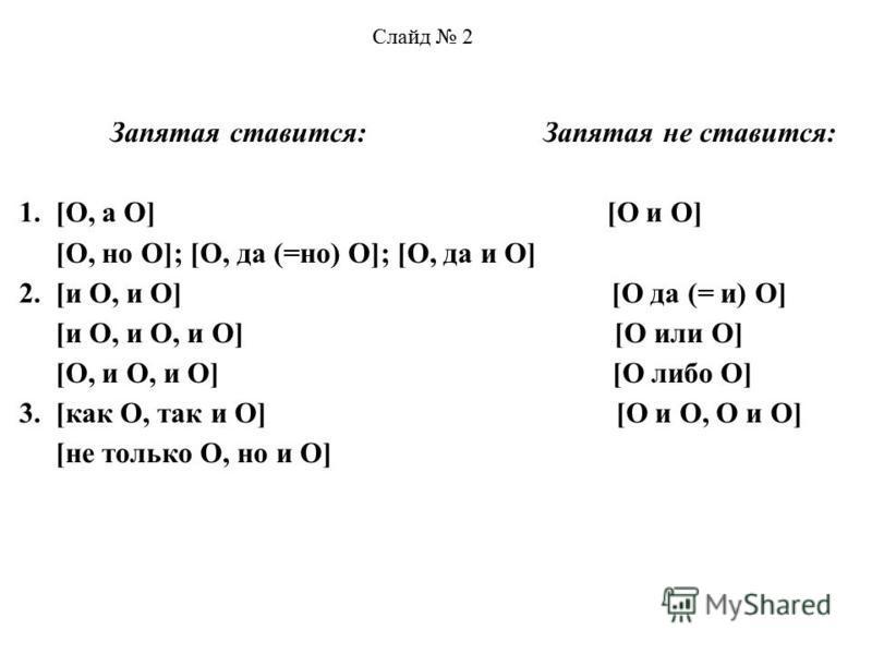 Слайд 2 Запятая ставится: Запятая не ставится: 1. [O, а O] [O и O] [O, но O]; [O, да (=но) O]; [O, да и O] 2. [и O, и O] [O да (= и) O] [и O, и O, и O] [O или O] [O, и O, и O] [O либо O] 3. [как O, так и O] [O и O, O и O] [не только O, но и O]