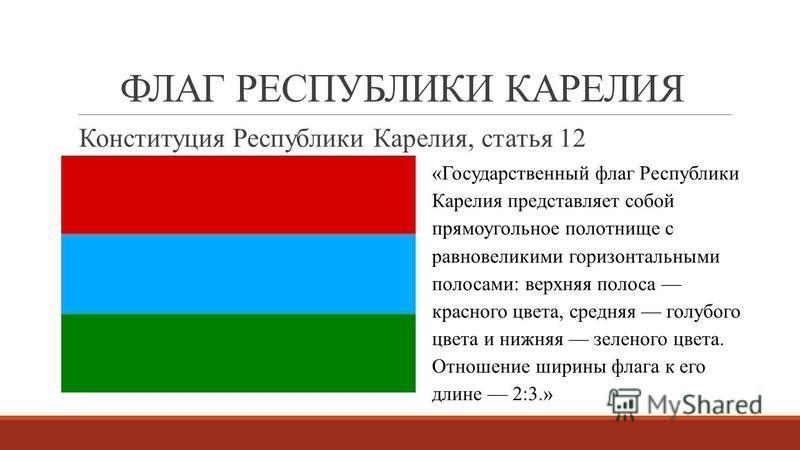 ФЛАГ РЕСПУБЛИКИ КАРЕЛИЯ Конституция Республики Карелия, статья 12 «Государственный флаг Республики Карелия представляет собой прямоугольное полотнище с равновеликими горизонтальными полосами: верхняя полоса красного цвета, средняя голубого цвета и ни